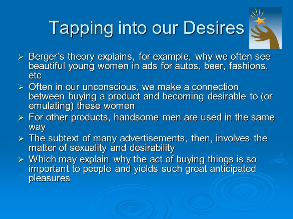Tapping into our Desires  Berger's theory explains, for example, why we often see beautiful young women in ads for autos, beer, fashions, etc  Often in our unconscious, we make a connection between buying a product and becoming desirable to (or emulating) these women  For other products, handsome men are used in the same way  The subtext of many advertisements, then, involves the matter of sexuality and desirability  Which may explain why the act of buying things is so important to people and yields such great anticipated pleasures