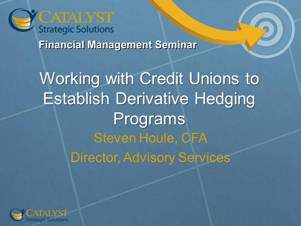 Working with Credit Unions to Establish Derivative Hedging Programs Steven Houle, CFA Director, Advisory Services