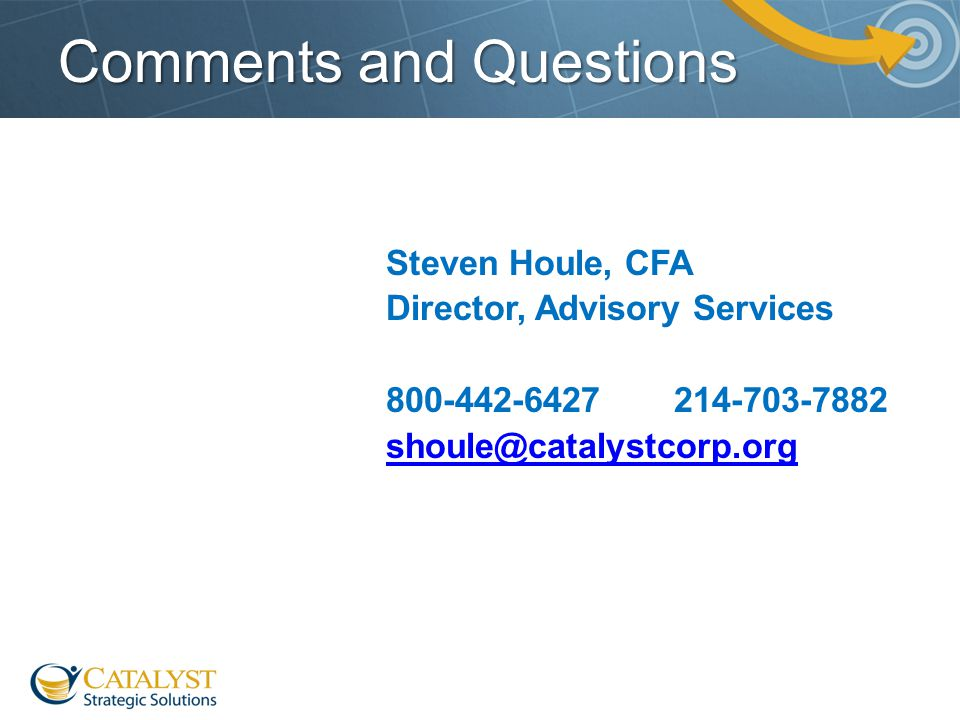 Comments and Questions Steven Houle, CFA Director, Advisory Services 800-442-6427214-703-7882 shoule@catalystcorp.org