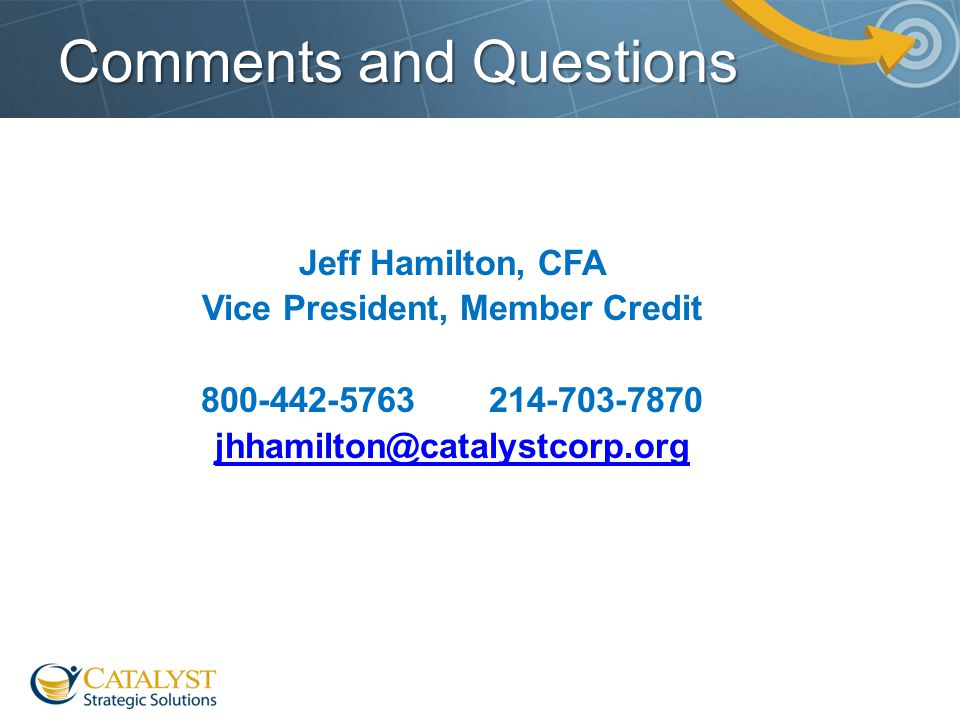 Comments and Questions Jeff Hamilton, CFA Vice President, Member Credit 800-442-5763214-703-7870 jhhamilton@catalystcorp.org