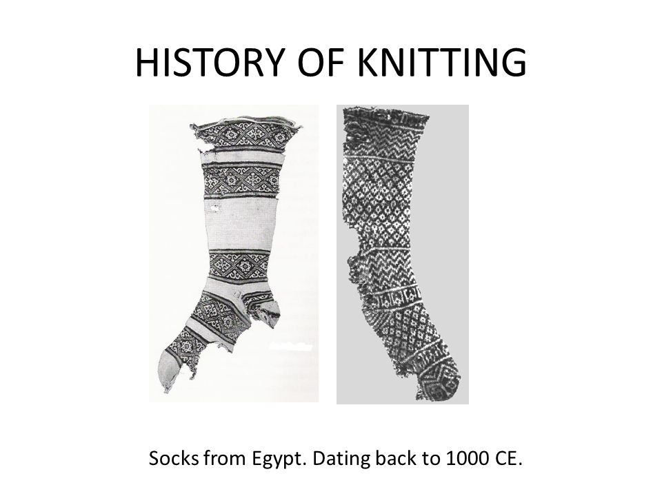 HISTORY OF KNITTING Socks from Egypt. Dating back to 1000 CE.