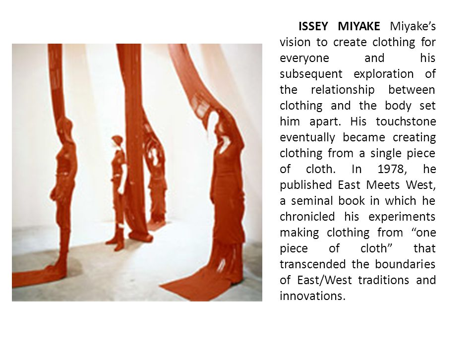 ISSEY MIYAKE Miyake's vision to create clothing for everyone and his subsequent exploration of the relationship between clothing and the body set him apart.