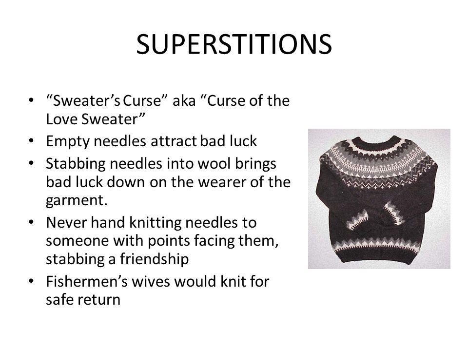 SUPERSTITIONS Sweater's Curse aka Curse of the Love Sweater Empty needles attract bad luck Stabbing needles into wool brings bad luck down on the wearer of the garment.