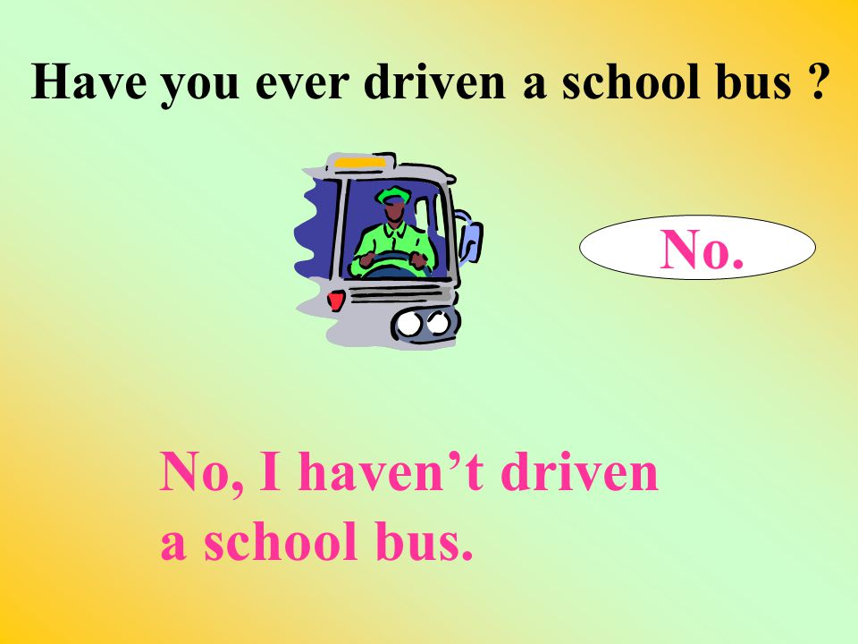 Have you ever driven a school bus ? 11. Yes. Yes, I've never driven a school bus.