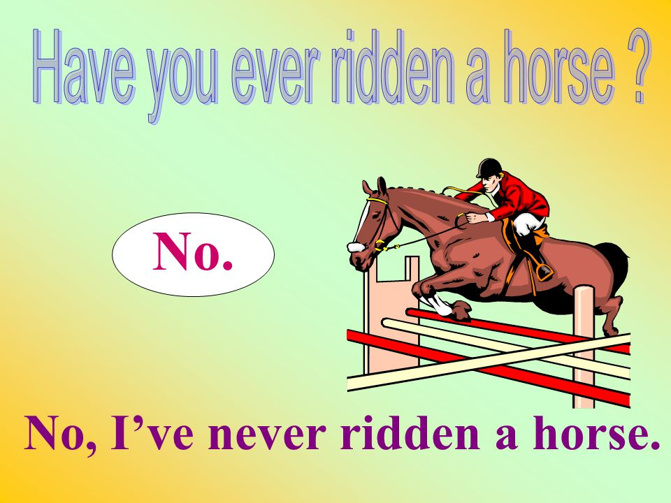 No. No, I've never ridden a horse.
