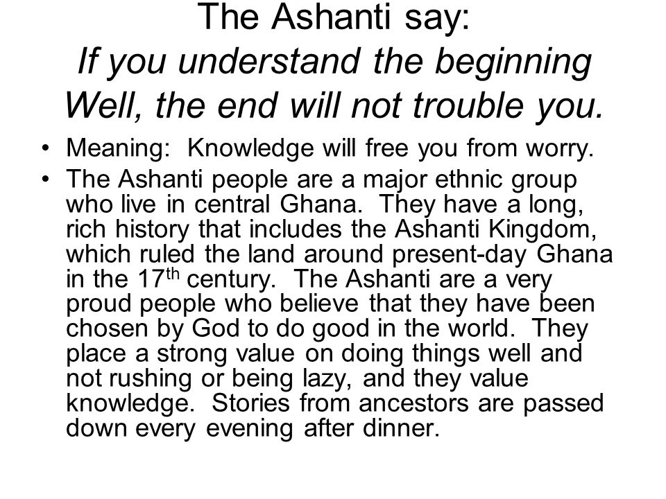 The Ashanti say: If you understand the beginning Well, the end will not trouble you.