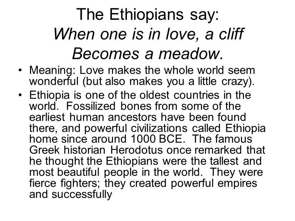 The Ethiopians say: When one is in love, a cliff Becomes a meadow.