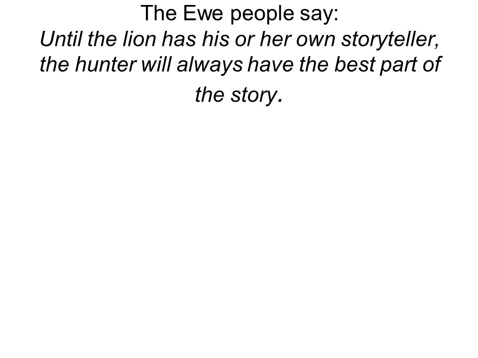 The Ewe people say: Until the lion has his or her own storyteller, the hunter will always have the best part of the story.