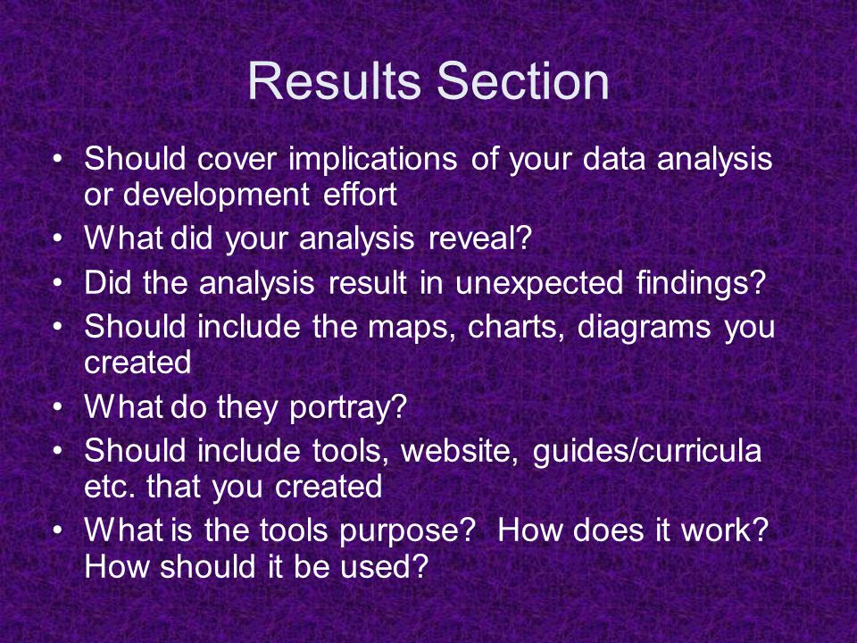 Results Section Should cover implications of your data analysis or development effort What did your analysis reveal? Did the analysis result in unexpe