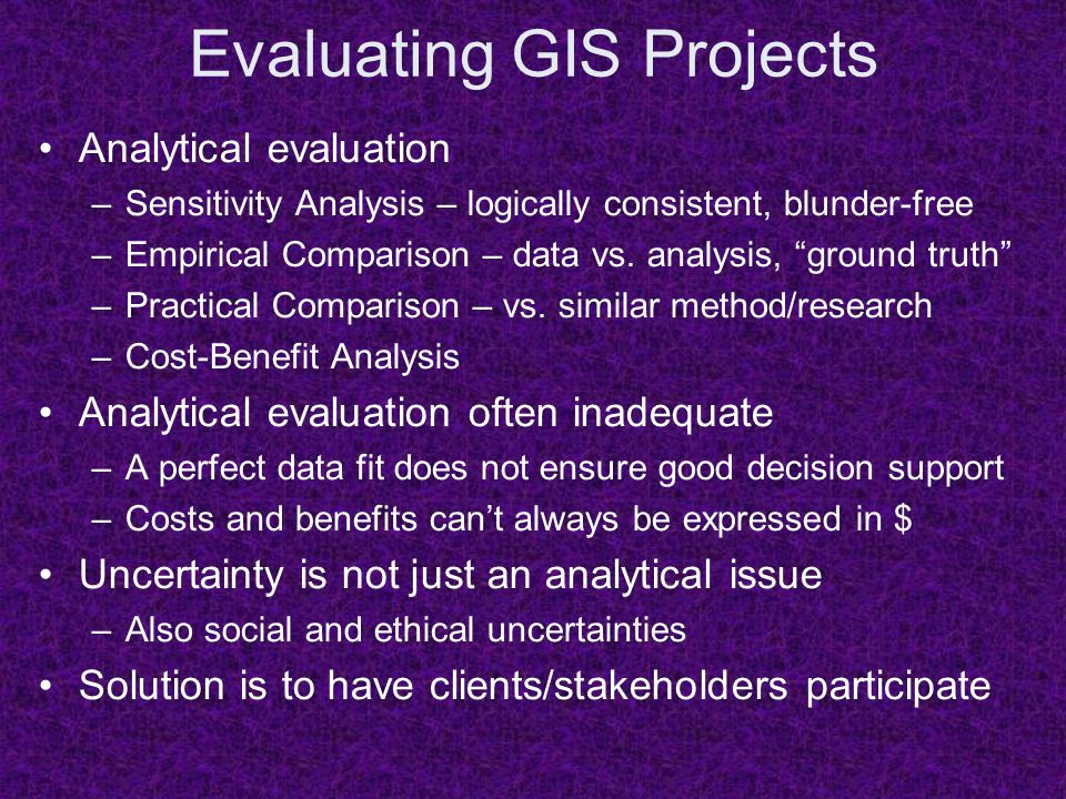 Evaluating GIS Projects Analytical evaluation –Sensitivity Analysis – logically consistent, blunder-free –Empirical Comparison – data vs.