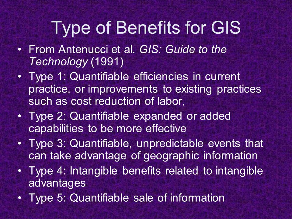 Type of Benefits for GIS From Antenucci et al. GIS: Guide to the Technology (1991) Type 1: Quantifiable efficiencies in current practice, or improveme