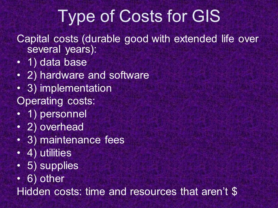 Type of Costs for GIS Capital costs (durable good with extended life over several years): 1) data base 2) hardware and software 3) implementation Operating costs: 1) personnel 2) overhead 3) maintenance fees 4) utilities 5) supplies 6) other Hidden costs: time and resources that aren't $