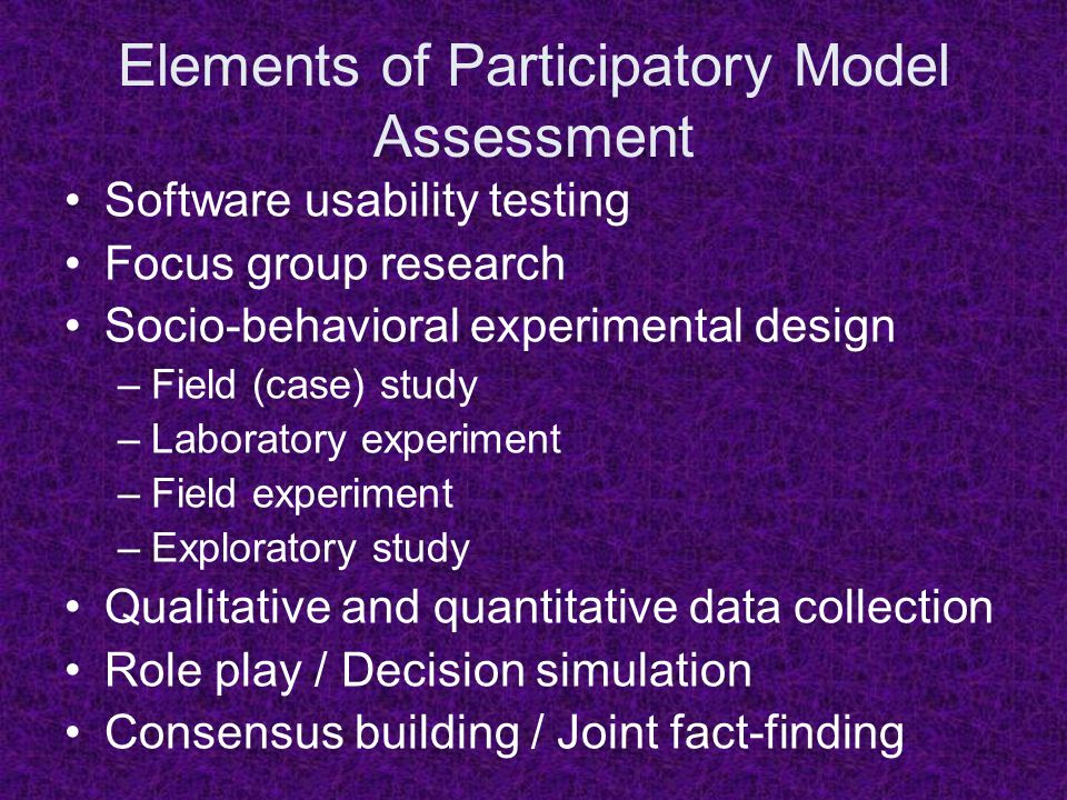 Elements of Participatory Model Assessment Software usability testing Focus group research Socio-behavioral experimental design –Field (case) study –L
