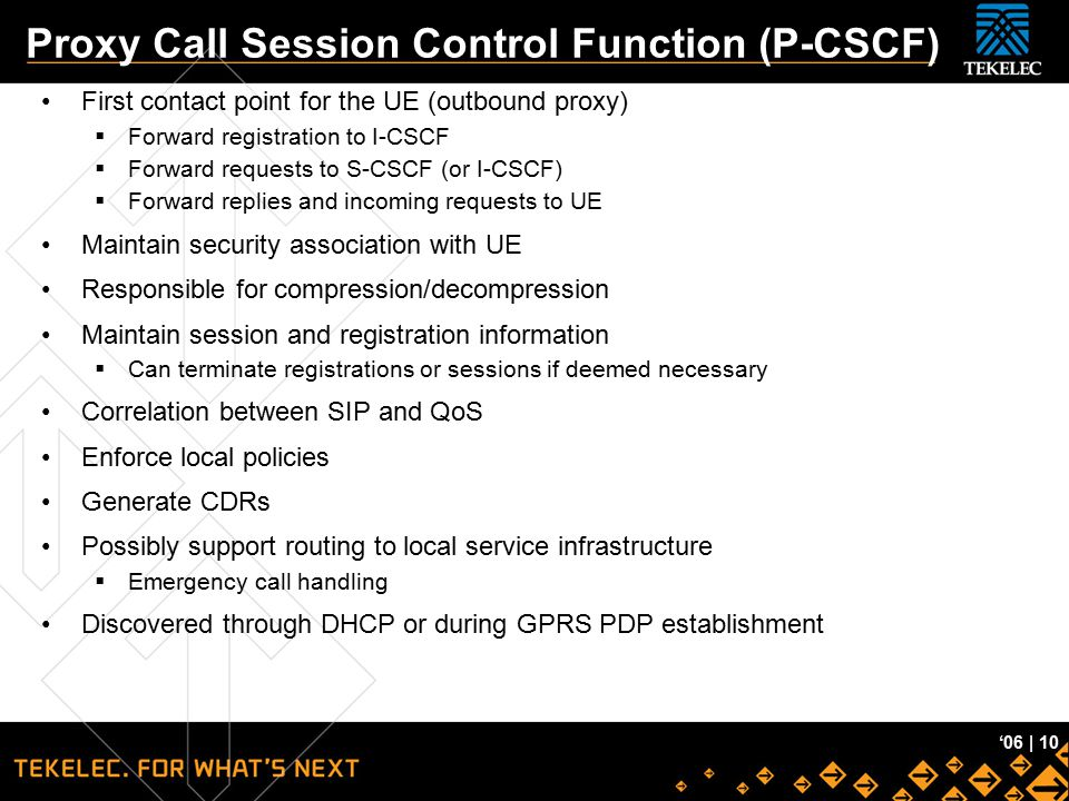 Tekelec Confidential '06 | 10 Proxy Call Session Control Function (P-CSCF) First contact point for the UE (outbound proxy)  Forward registration to I