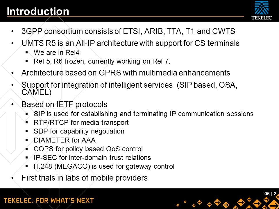 Tekelec Confidential '06 | 2 Introduction 3GPP consortium consists of ETSI, ARIB, TTA, T1 and CWTS UMTS R5 is an All-IP architecture with support for