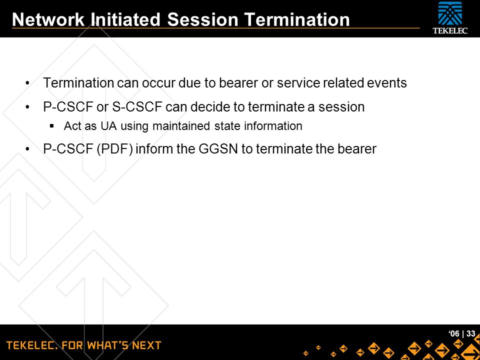 Tekelec Confidential '06 | 33 Network Initiated Session Termination Termination can occur due to bearer or service related events P-CSCF or S-CSCF can