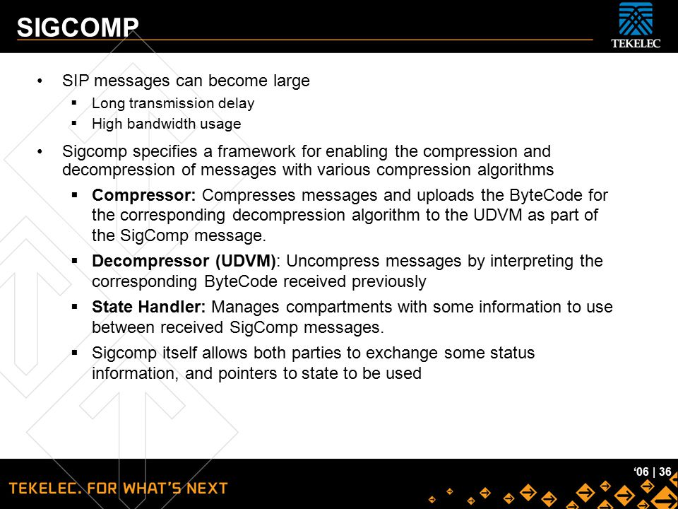 Tekelec Confidential '06 | 36 SIGCOMP SIP messages can become large  Long transmission delay  High bandwidth usage Sigcomp specifies a framework for