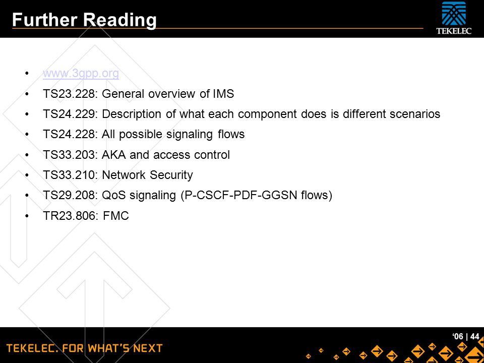 Tekelec Confidential '06 | 44 Further Reading www.3gpp.org TS23.228: General overview of IMS TS24.229: Description of what each component does is diff