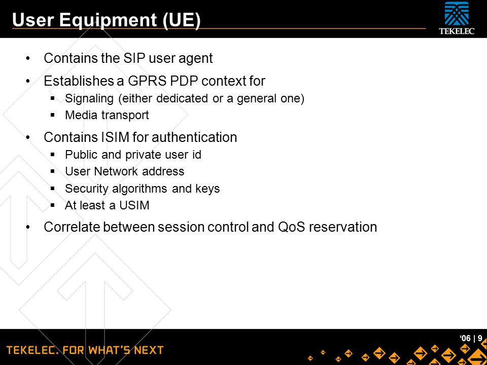 Tekelec Confidential '06 | 9 User Equipment (UE) Contains the SIP user agent Establishes a GPRS PDP context for  Signaling (either dedicated or a gen