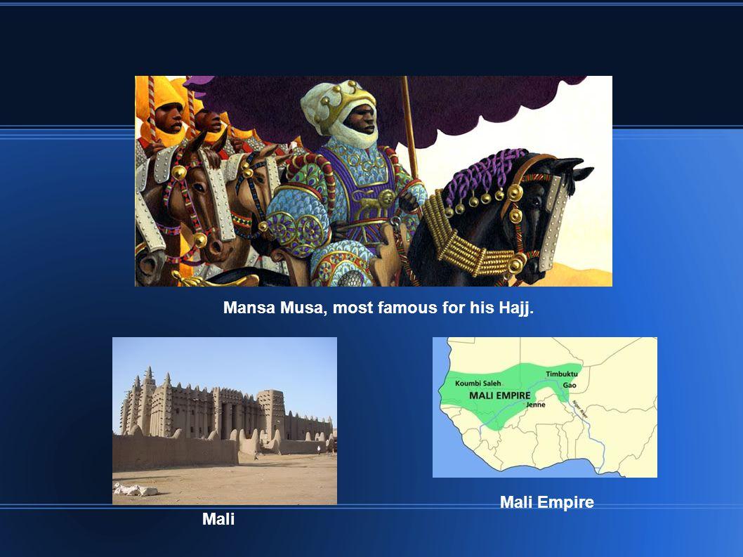 Mansa Musa, most famous for his Hajj. Mali Empire Mali