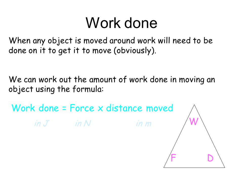 Work done When any object is moved around work will need to be done on it to get it to move (obviously). We can work out the amount of work done in mo