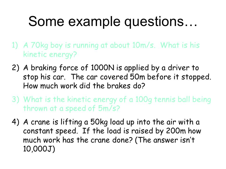 Some example questions… 1)A 70kg boy is running at about 10m/s. What is his kinetic energy? 2)A braking force of 1000N is applied by a driver to stop