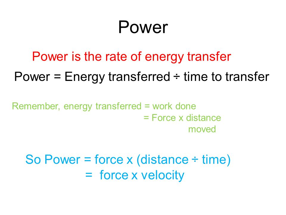 Power Power is the rate of energy transfer Power = Energy transferred ÷ time to transfer Remember, energy transferred = work done = Force x distance m