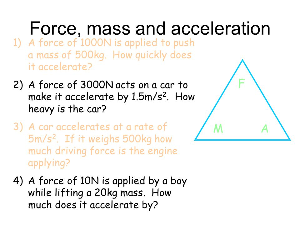 Force, mass and acceleration 1)A force of 1000N is applied to push a mass of 500kg. How quickly does it accelerate? 2)A force of 3000N acts on a car t
