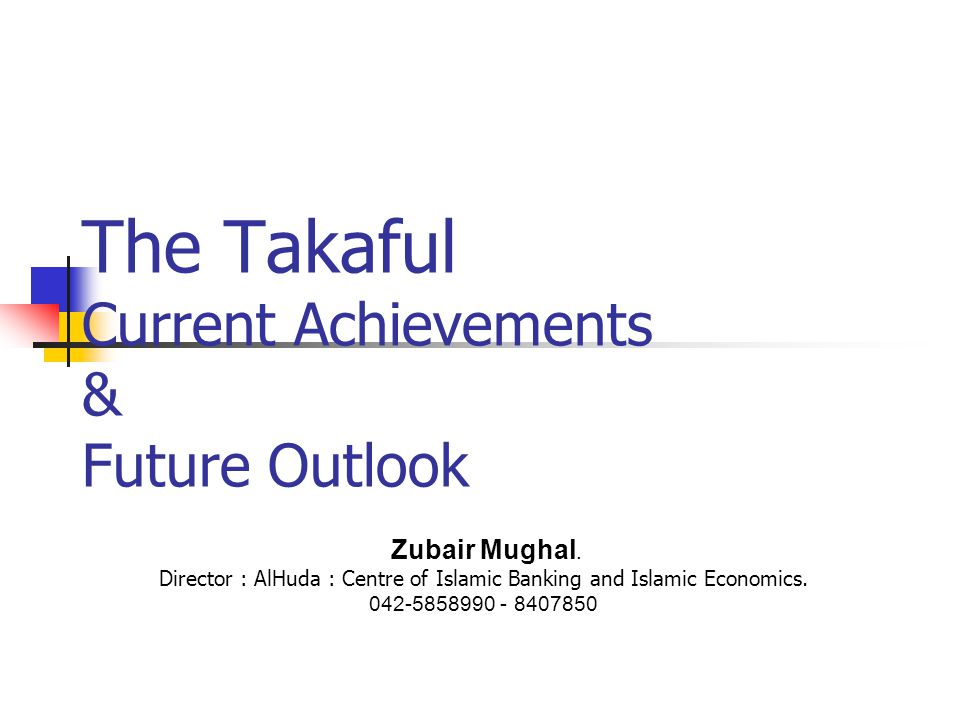 The Takaful Current Achievements & Future Outlook Zubair Mughal. Director : AlHuda : Centre of Islamic Banking and Islamic Economics. 042-5858990 - 84