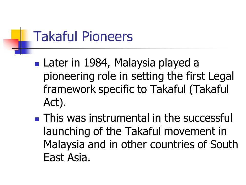 Takaful Pioneers Later in 1984, Malaysia played a pioneering role in setting the first Legal framework specific to Takaful (Takaful Act).
