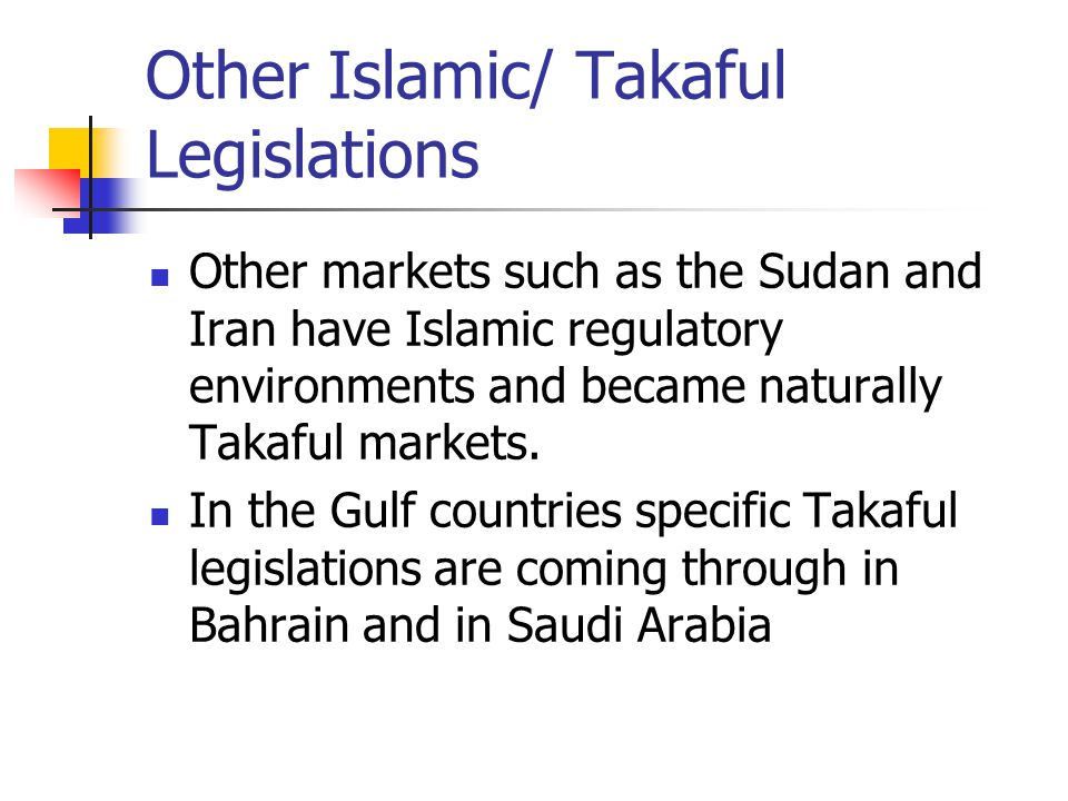 Other Islamic/ Takaful Legislations Other markets such as the Sudan and Iran have Islamic regulatory environments and became naturally Takaful markets
