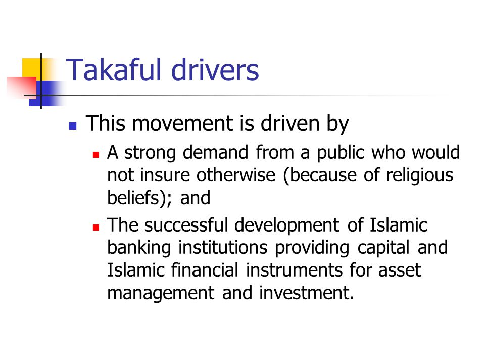 Takaful drivers This movement is driven by A strong demand from a public who would not insure otherwise (because of religious beliefs); and The succes