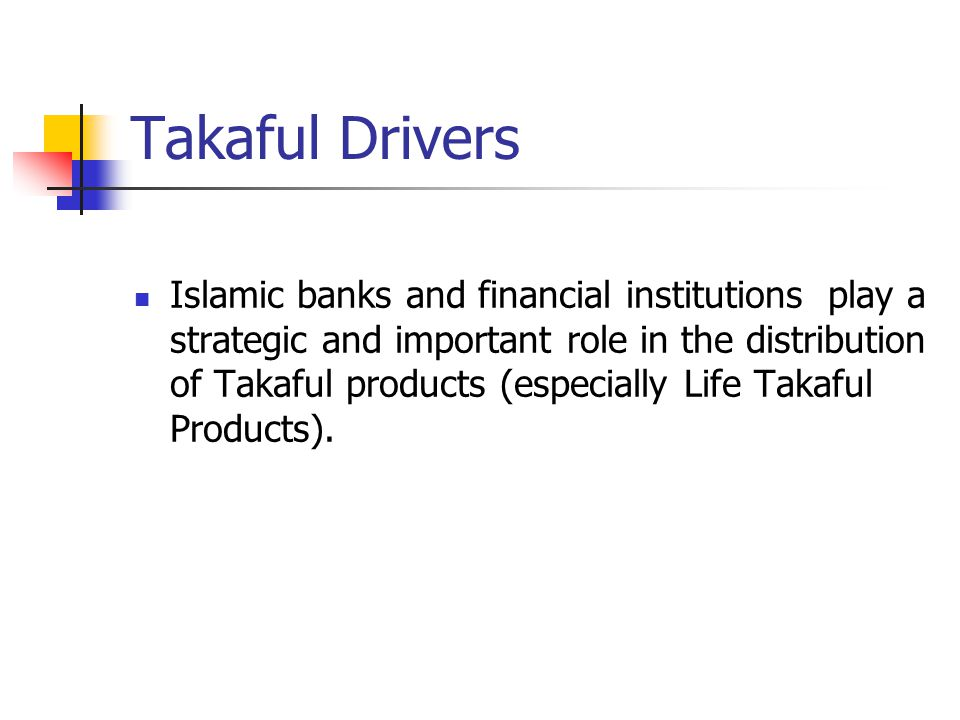 Takaful Drivers Islamic banks and financial institutions play a strategic and important role in the distribution of Takaful products (especially Life