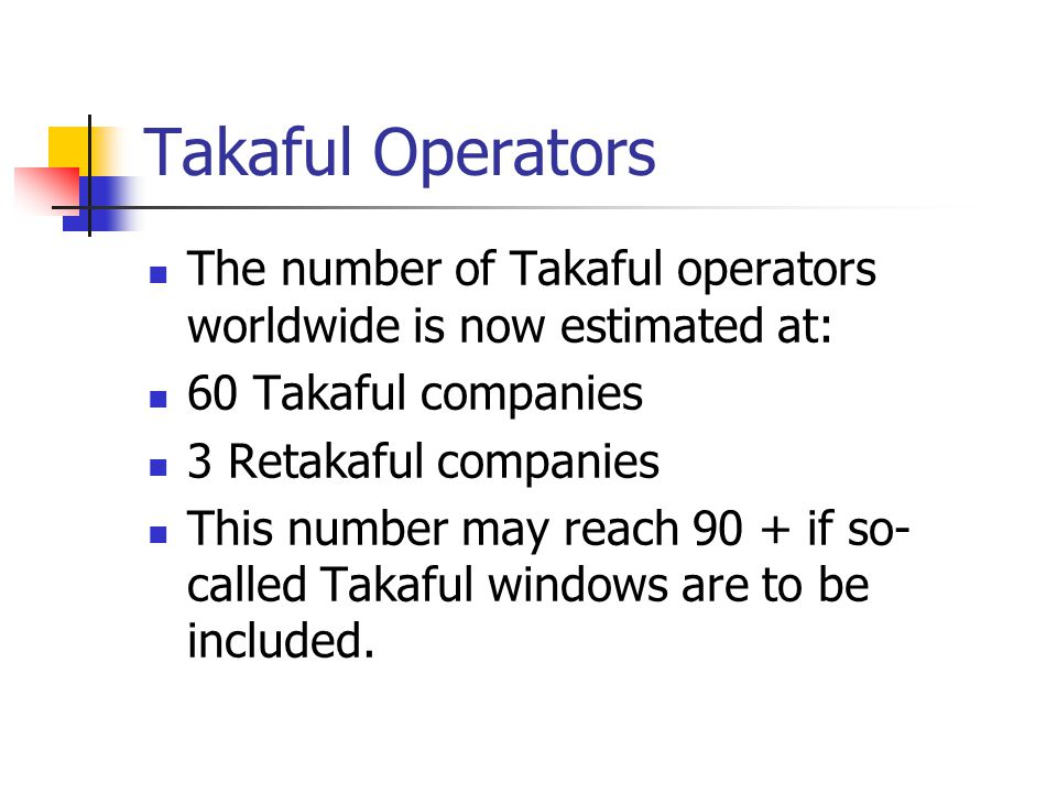 Takaful Operators The number of Takaful operators worldwide is now estimated at: 60 Takaful companies 3 Retakaful companies This number may reach 90 + if so- called Takaful windows are to be included.