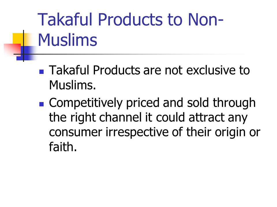 Takaful Products to Non- Muslims Takaful Products are not exclusive to Muslims.