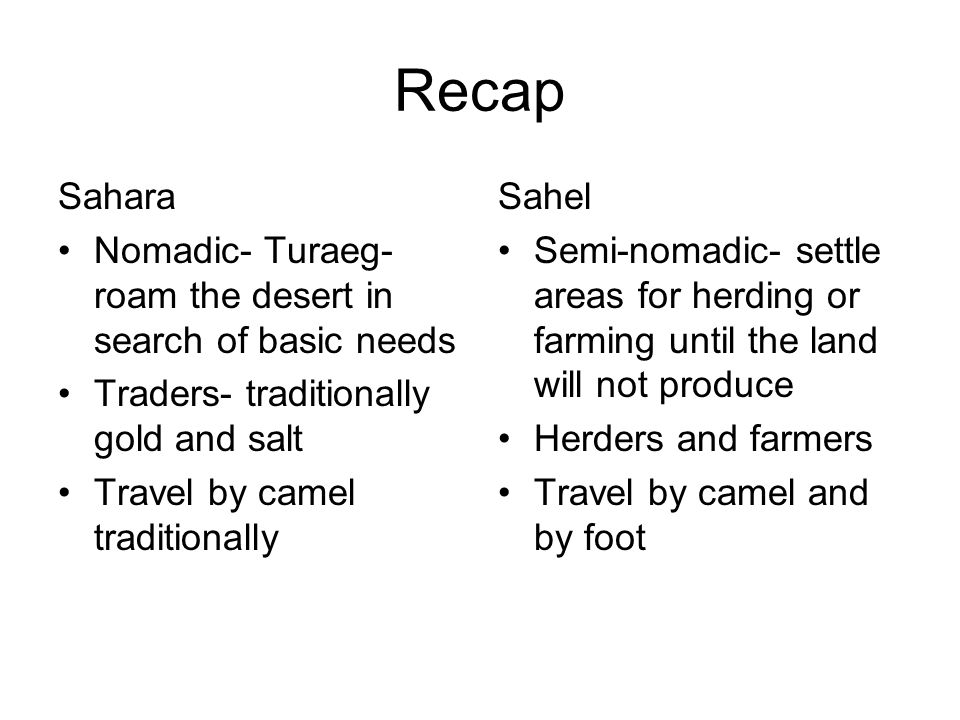 Recap Sahara Nomadic- Turaeg- roam the desert in search of basic needs Traders- traditionally gold and salt Travel by camel traditionally Sahel Semi-nomadic- settle areas for herding or farming until the land will not produce Herders and farmers Travel by camel and by foot