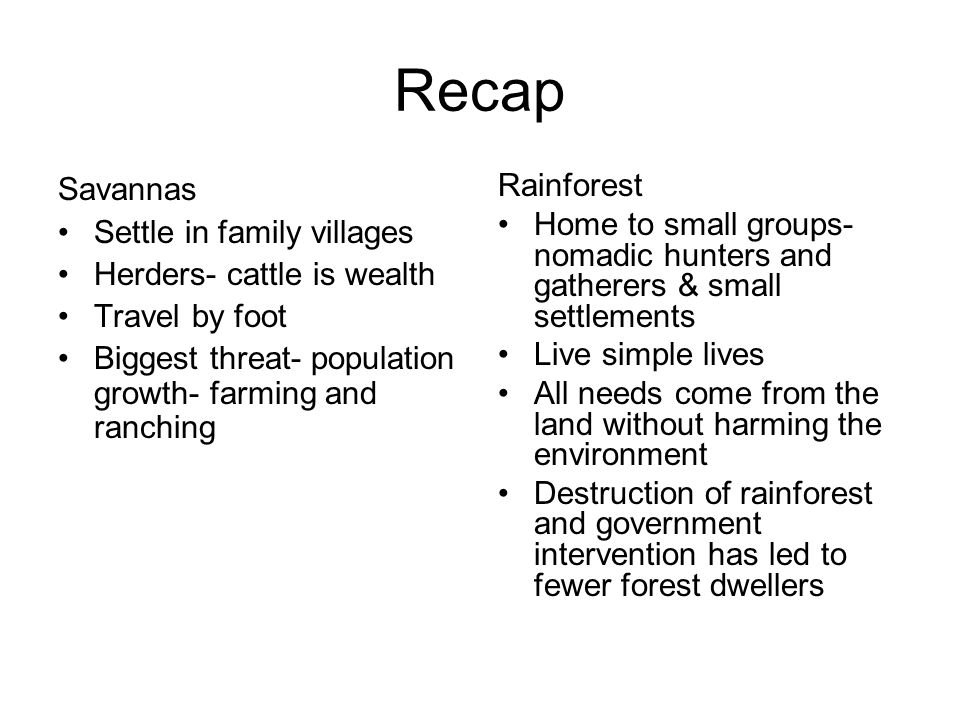Recap Savannas Settle in family villages Herders- cattle is wealth Travel by foot Biggest threat- population growth- farming and ranching Rainforest Home to small groups- nomadic hunters and gatherers & small settlements Live simple lives All needs come from the land without harming the environment Destruction of rainforest and government intervention has led to fewer forest dwellers