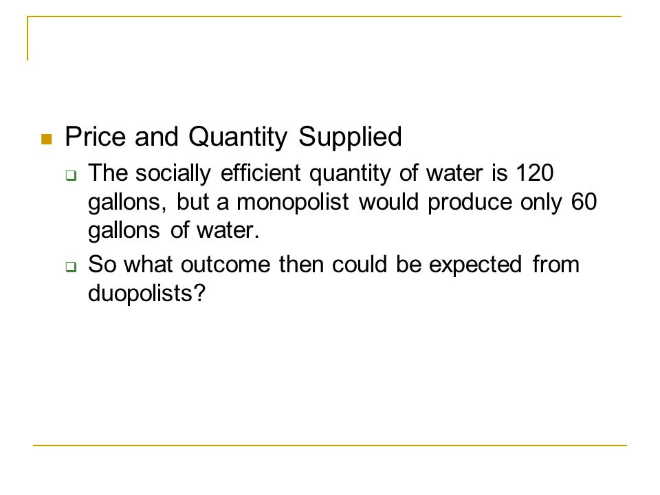 A Duopoly Example Price and Quantity Supplied  The socially efficient quantity of water is 120 gallons, but a monopolist would produce only 60 gallons of water.