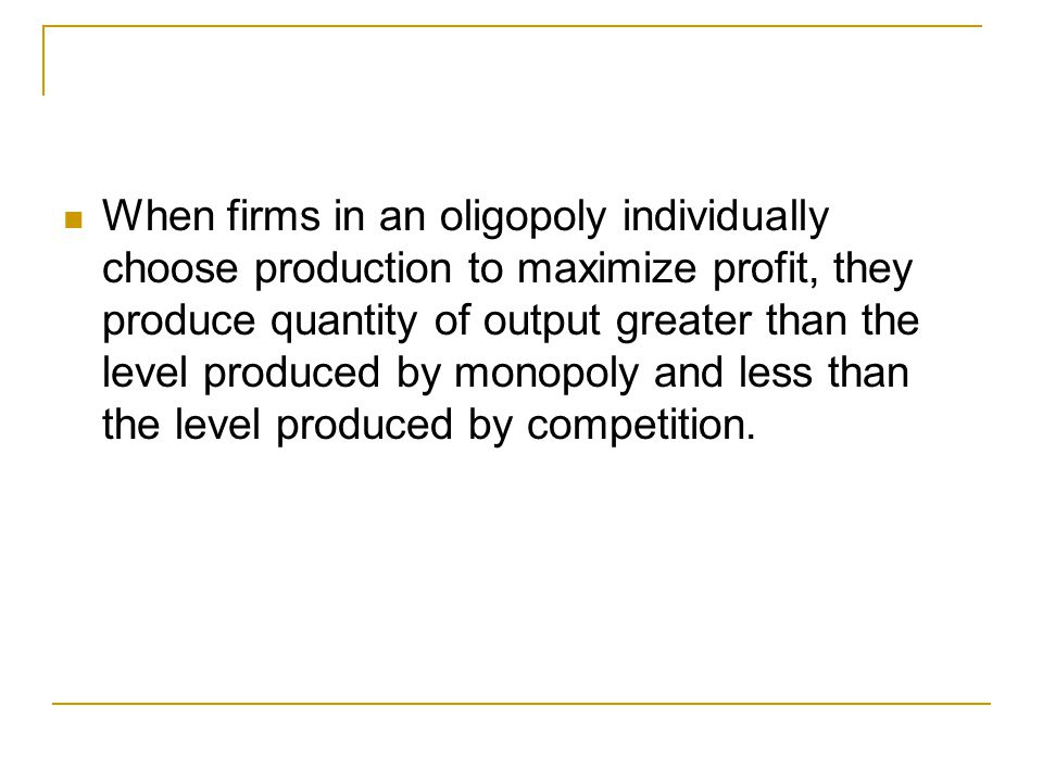 The Equilibrium for an Oligopoly When firms in an oligopoly individually choose production to maximize profit, they produce quantity of output greater than the level produced by monopoly and less than the level produced by competition.