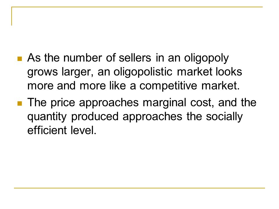 How the Size of an Oligopoly Affects the Market Outcome As the number of sellers in an oligopoly grows larger, an oligopolistic market looks more and more like a competitive market.