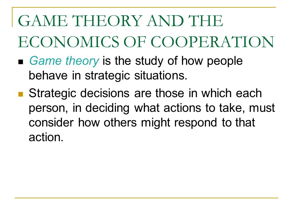 GAME THEORY AND THE ECONOMICS OF COOPERATION Game theory is the study of how people behave in strategic situations.