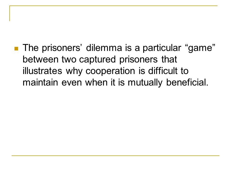 The Prisoners' Dilemma The prisoners' dilemma is a particular game between two captured prisoners that illustrates why cooperation is difficult to maintain even when it is mutually beneficial.