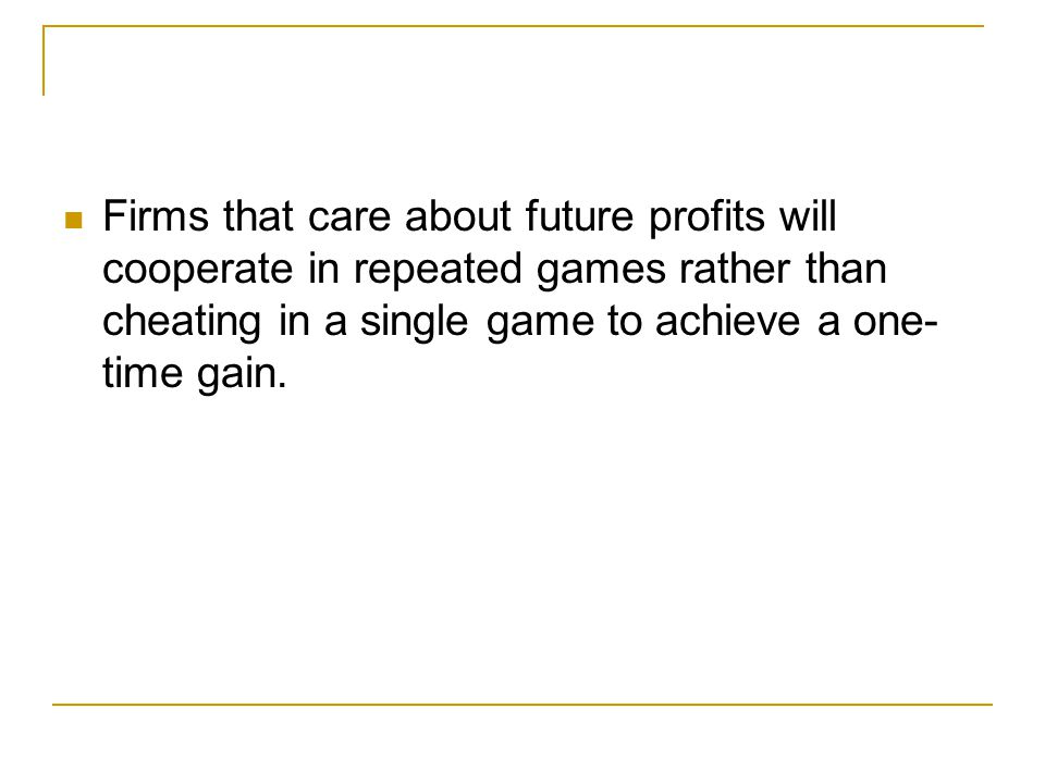 Why People Sometimes Cooperate Firms that care about future profits will cooperate in repeated games rather than cheating in a single game to achieve a one- time gain.