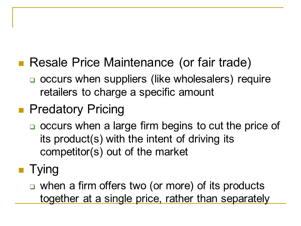 Controversies over Antitrust Policy Resale Price Maintenance (or fair trade)  occurs when suppliers (like wholesalers) require retailers to charge a specific amount Predatory Pricing  occurs when a large firm begins to cut the price of its product(s) with the intent of driving its competitor(s) out of the market Tying  when a firm offers two (or more) of its products together at a single price, rather than separately