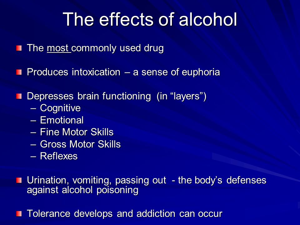 The effects of alcohol The most commonly used drug Produces intoxication – a sense of euphoria Depresses brain functioning (in layers ) –Cognitive –Emotional –Fine Motor Skills –Gross Motor Skills –Reflexes Urination, vomiting, passing out - the body's defenses against alcohol poisoning Tolerance develops and addiction can occur