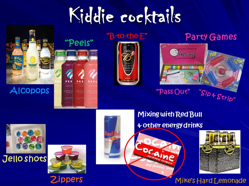Kiddie cocktails Pass Out Zippers Alcopops Mixing with Red Bull & other energy drinks Peels Party Games Sip & Strip Jello shots B-to-the-E Mike's Hard Lemonade
