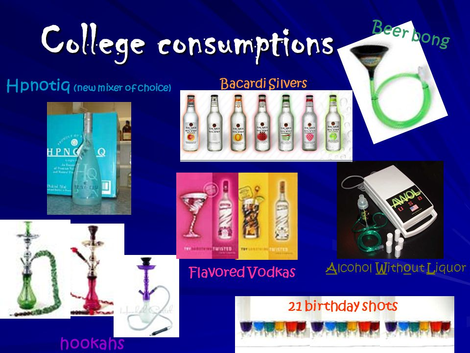 College consumptions Hpnotiq (new mixer of choice) hookahs 21 birthday shots Alcohol Without Liquor Bacardi Silvers Beer bong Flavored Vodkas