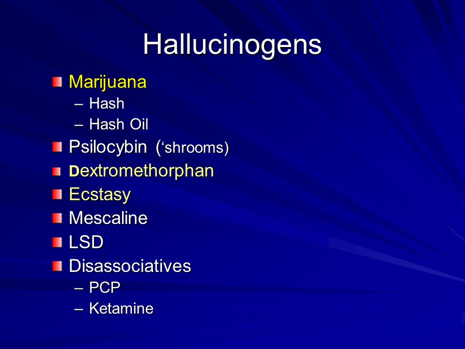 Hallucinogens Marijuana –Hash –Hash Oil Psilocybin ( 'shrooms) D extromethorphan EcstasyMescalineLSDDisassociatives –PCP –Ketamine