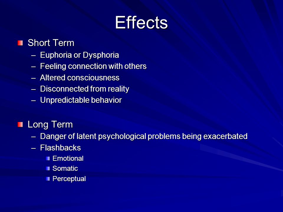 Effects Short Term –Euphoria or Dysphoria –Feeling connection with others –Altered consciousness –Disconnected from reality –Unpredictable behavior Long Term –Danger of latent psychological problems being exacerbated –Flashbacks EmotionalSomaticPerceptual