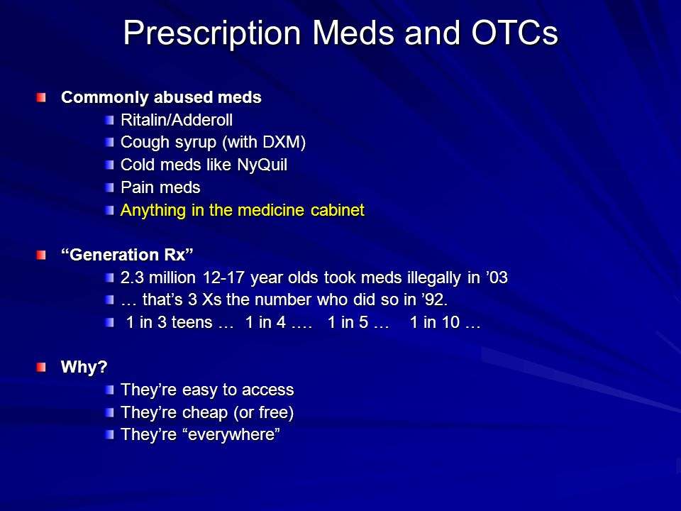 Prescription Meds and OTCs Commonly abused meds Ritalin/Adderoll Cough syrup (with DXM) Cold meds like NyQuil Pain meds Anything in the medicine cabinet Generation Rx 2.3 million 12-17 year olds took meds illegally in '03 … that's 3 Xs the number who did so in '92.